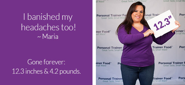 Maria may not have lost a ton of weight, but she lost inches with Personal Trainer Food.