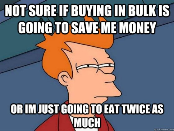 "Futurama guy squints as he thinks to himself ""not sure if buying in bulk is going to save me money or I'm just going to eat twice as much."""