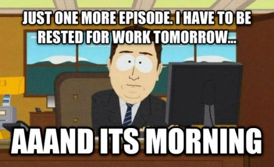 Just one more episode. I have to be rested for work tomorrow.... aaand it's morning.